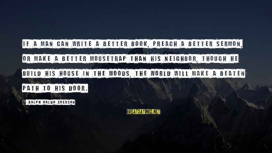 Off The Beaten Path Sayings By Ralph Waldo Emerson: If a man can write a better book, preach a better sermon, or make a
