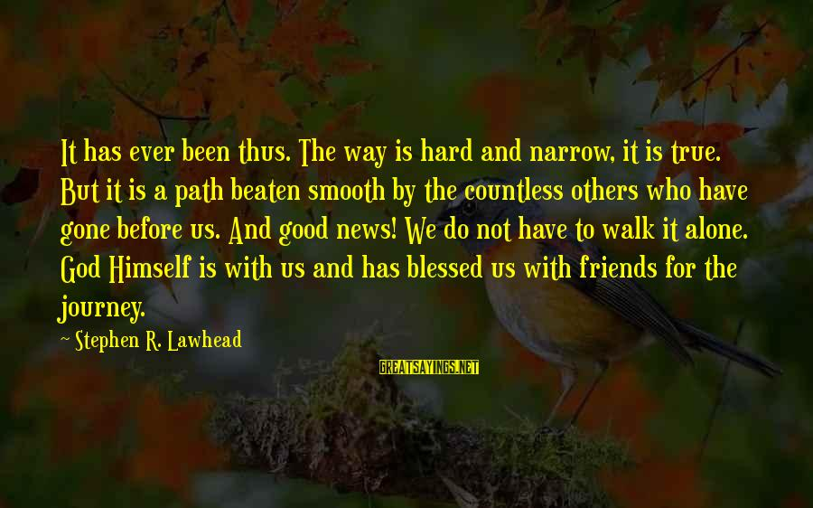 Off The Beaten Path Sayings By Stephen R. Lawhead: It has ever been thus. The way is hard and narrow, it is true. But