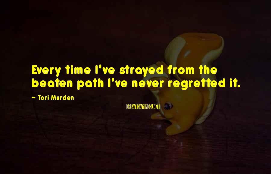 Off The Beaten Path Sayings By Tori Murden: Every time I've strayed from the beaten path I've never regretted it.