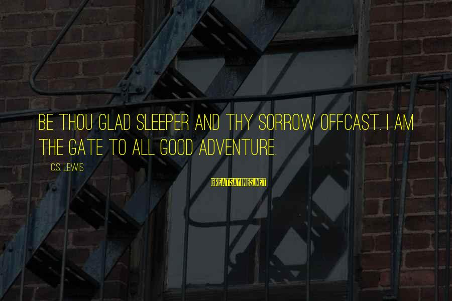 Offcast Sayings By C.S. Lewis: Be thou glad sleeper and thy sorrow offcast. I am the gate to all good