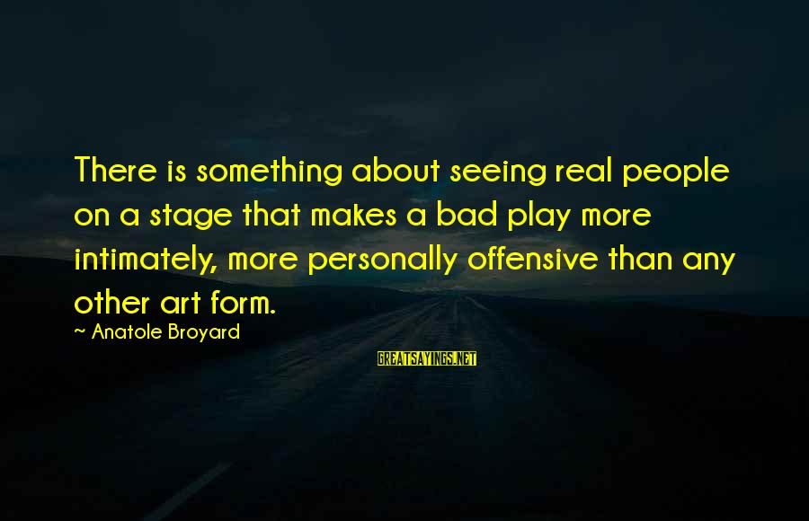 Offensive Art Sayings By Anatole Broyard: There is something about seeing real people on a stage that makes a bad play