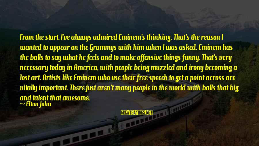 Offensive Art Sayings By Elton John: From the start, I've always admired Eminem's thinking. That's the reason I wanted to appear