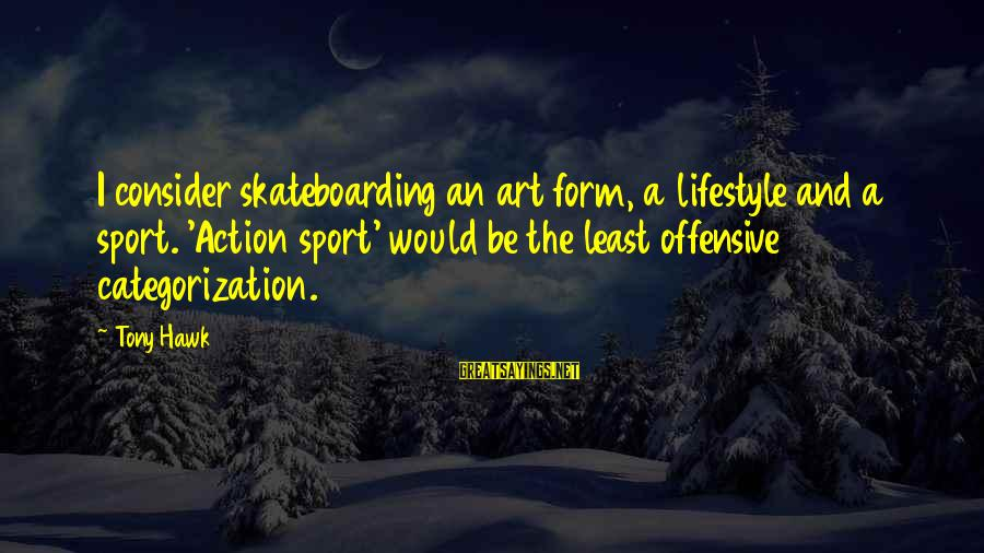 Offensive Art Sayings By Tony Hawk: I consider skateboarding an art form, a lifestyle and a sport. 'Action sport' would be