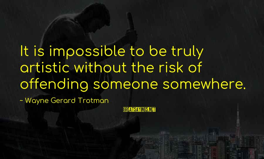Offensive Art Sayings By Wayne Gerard Trotman: It is impossible to be truly artistic without the risk of offending someone somewhere.