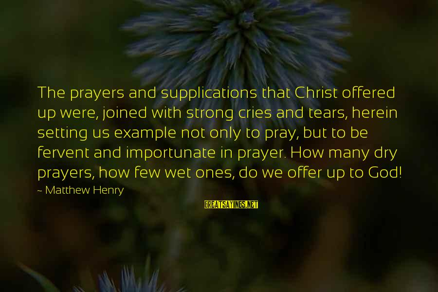 Offer Prayers Sayings By Matthew Henry: The prayers and supplications that Christ offered up were, joined with strong cries and tears,