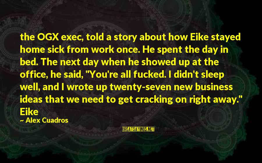 Office Work Sayings By Alex Cuadros: the OGX exec, told a story about how Eike stayed home sick from work once.