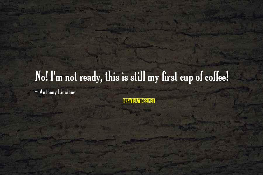 Office Work Sayings By Anthony Liccione: No! I'm not ready, this is still my first cup of coffee!