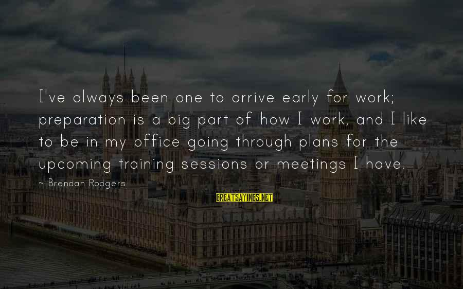 Office Work Sayings By Brendan Rodgers: I've always been one to arrive early for work; preparation is a big part of