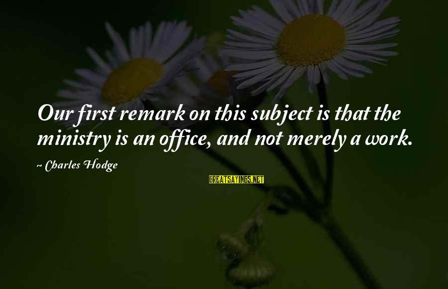 Office Work Sayings By Charles Hodge: Our first remark on this subject is that the ministry is an office, and not