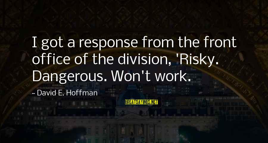 Office Work Sayings By David E. Hoffman: I got a response from the front office of the division, 'Risky. Dangerous. Won't work.