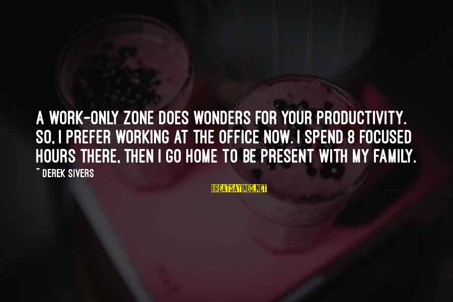 Office Work Sayings By Derek Sivers: A work-only zone does wonders for your productivity. So, I prefer working at the office