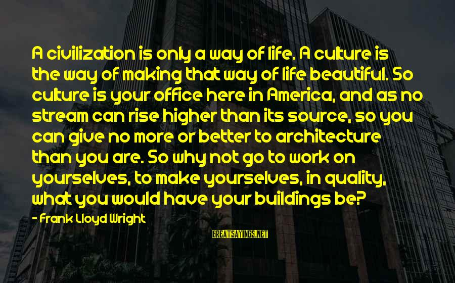 Office Work Sayings By Frank Lloyd Wright: A civilization is only a way of life. A culture is the way of making