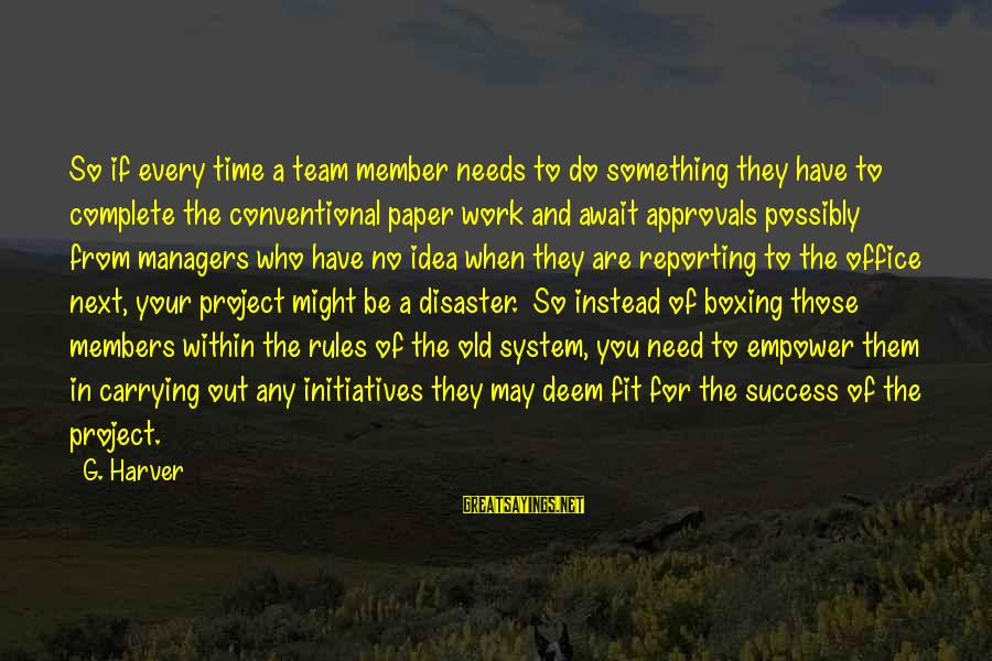 Office Work Sayings By G. Harver: So if every time a team member needs to do something they have to complete