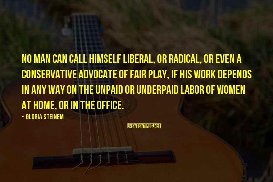 Office Work Sayings By Gloria Steinem: No man can call himself liberal, or radical, or even a conservative advocate of fair