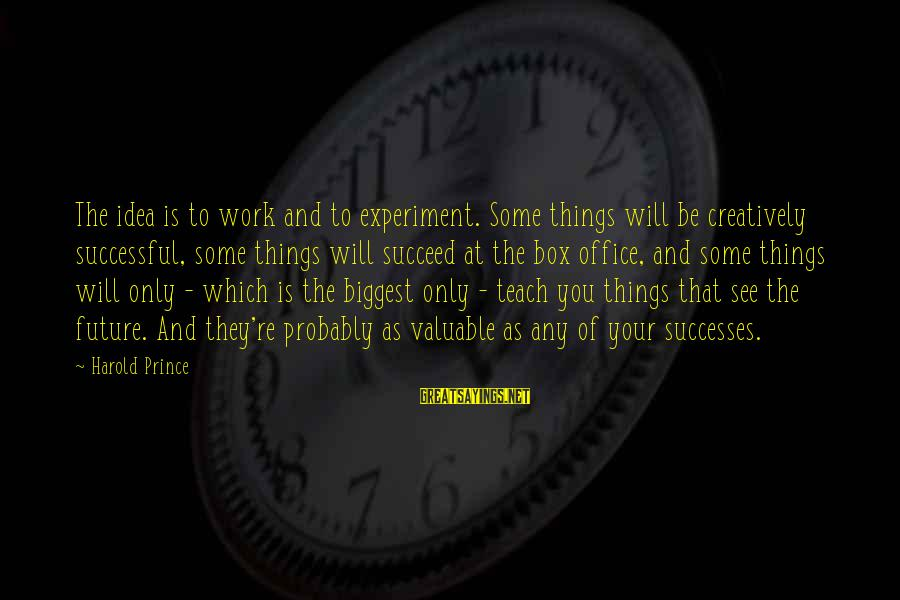 Office Work Sayings By Harold Prince: The idea is to work and to experiment. Some things will be creatively successful, some