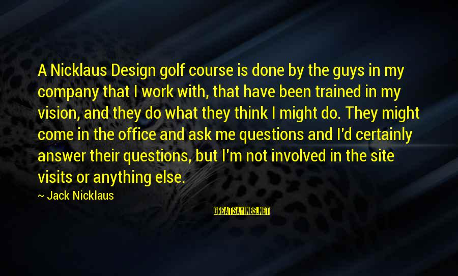 Office Work Sayings By Jack Nicklaus: A Nicklaus Design golf course is done by the guys in my company that I