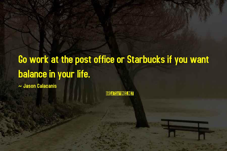 Office Work Sayings By Jason Calacanis: Go work at the post office or Starbucks if you want balance in your life.