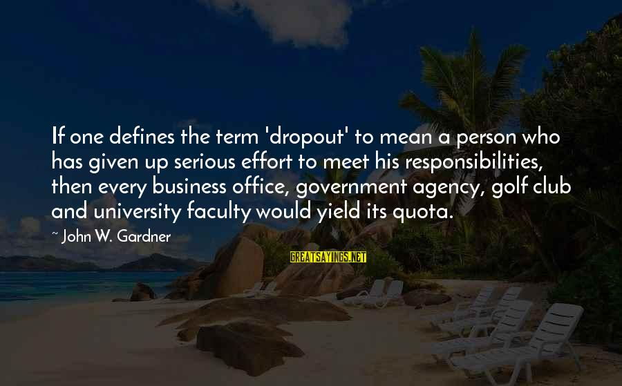 Office Work Sayings By John W. Gardner: If one defines the term 'dropout' to mean a person who has given up serious