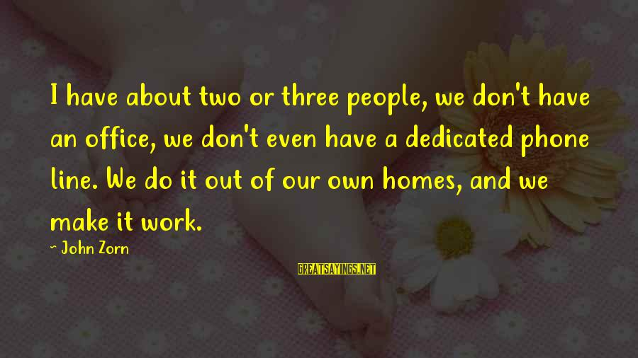 Office Work Sayings By John Zorn: I have about two or three people, we don't have an office, we don't even