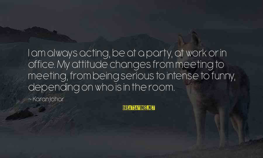 Office Work Sayings By Karan Johar: I am always acting, be at a party, at work or in office. My attitude