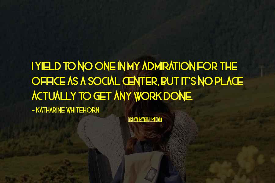 Office Work Sayings By Katharine Whitehorn: I yield to no one in my admiration for the office as a social center,
