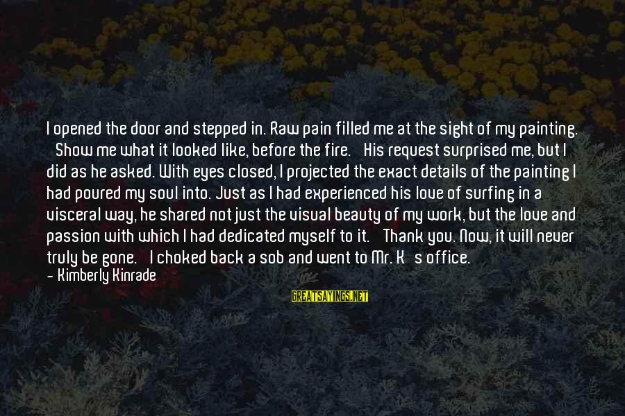 Office Work Sayings By Kimberly Kinrade: I opened the door and stepped in. Raw pain filled me at the sight of