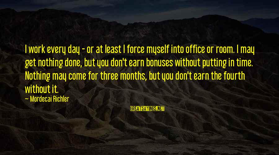 Office Work Sayings By Mordecai Richler: I work every day - or at least I force myself into office or room.