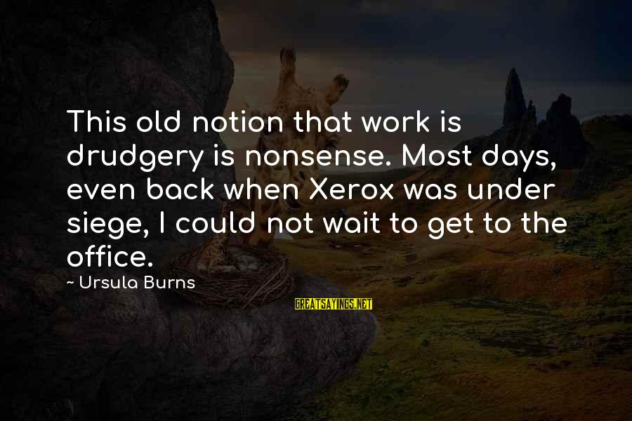 Office Work Sayings By Ursula Burns: This old notion that work is drudgery is nonsense. Most days, even back when Xerox