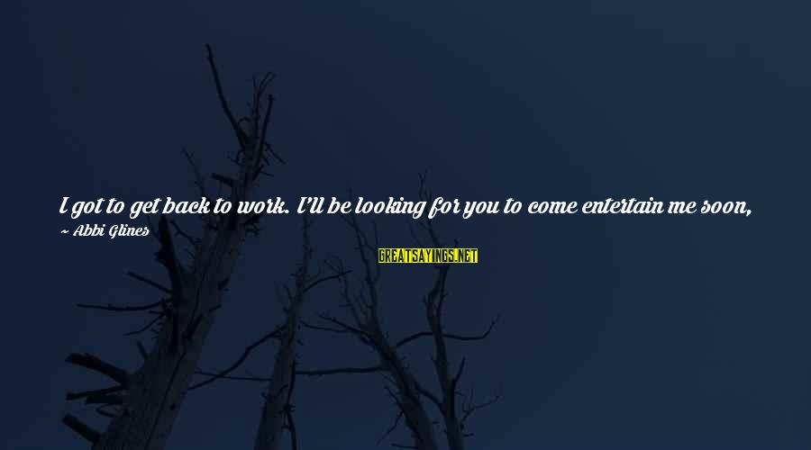 Ohmygod Sayings By Abbi Glines: I got to get back to work. I'll be looking for you to come entertain