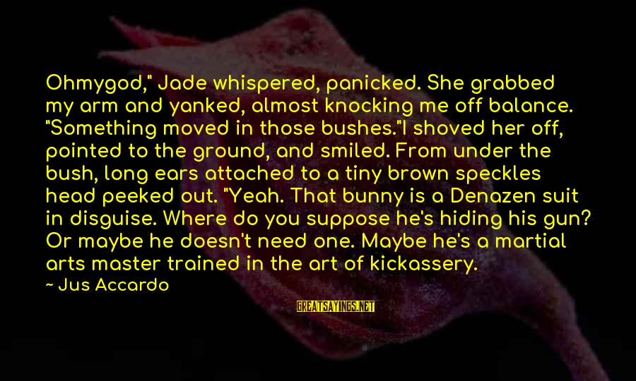 """Ohmygod Sayings By Jus Accardo: Ohmygod,"""" Jade whispered, panicked. She grabbed my arm and yanked, almost knocking me off balance."""