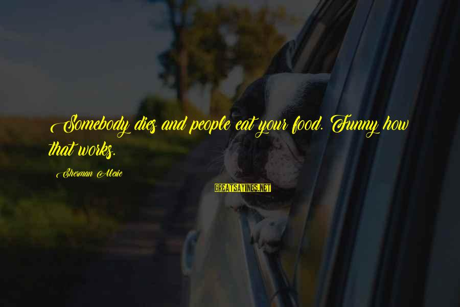 Ohmygod Sayings By Sherman Alexie: Somebody dies and people eat your food. Funny how that works.