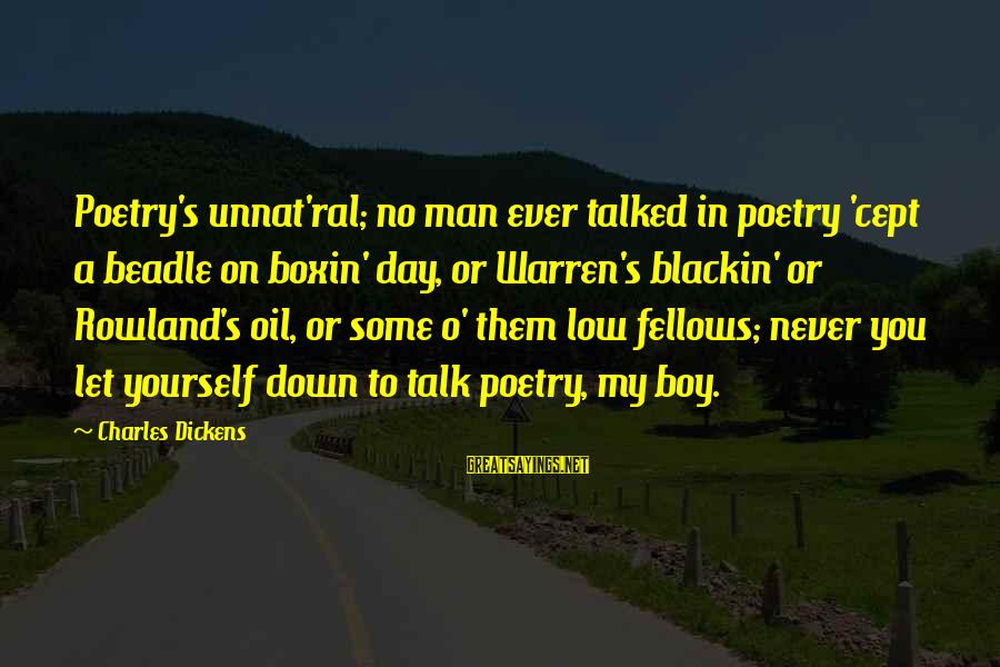 Oil Man Sayings By Charles Dickens: Poetry's unnat'ral; no man ever talked in poetry 'cept a beadle on boxin' day, or