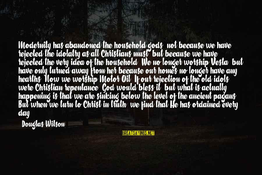 Oil Man Sayings By Douglas Wilson: Modernity has abandoned the household gods, not because we have rejected the idolatry as all