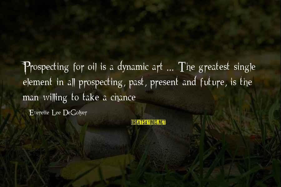Oil Man Sayings By Everette Lee DeGolyer: Prospecting for oil is a dynamic art ... The greatest single element in all prospecting,