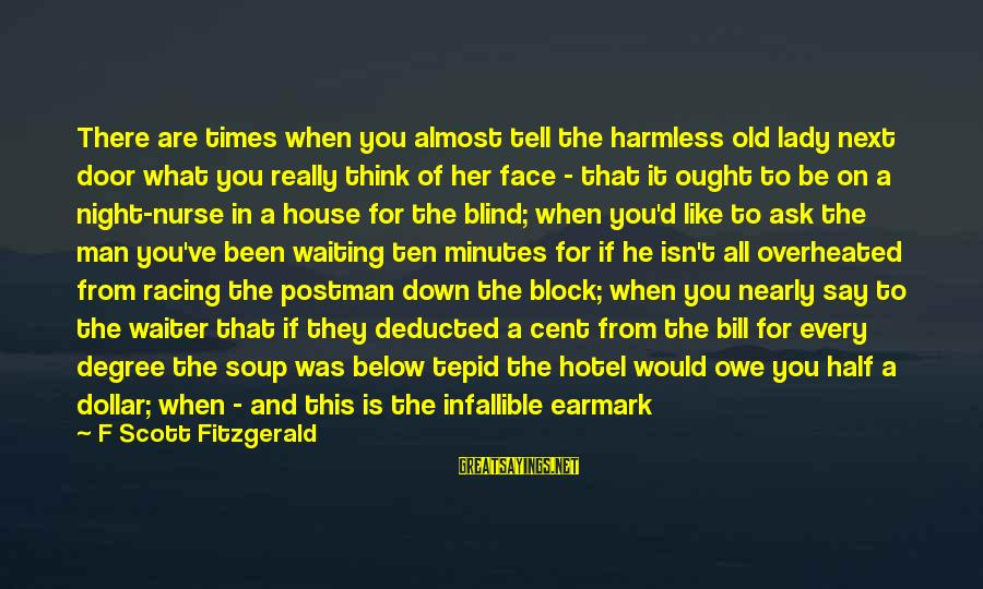 Oil Man Sayings By F Scott Fitzgerald: There are times when you almost tell the harmless old lady next door what you