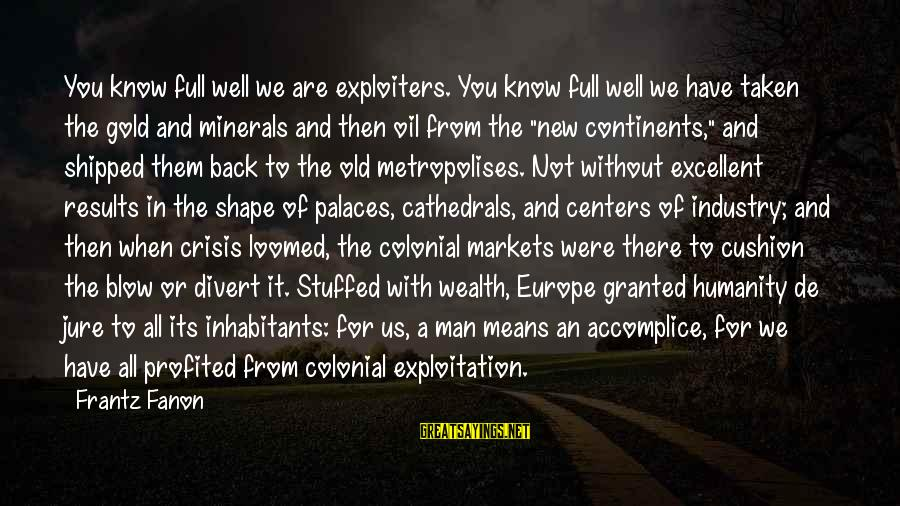 Oil Man Sayings By Frantz Fanon: You know full well we are exploiters. You know full well we have taken the