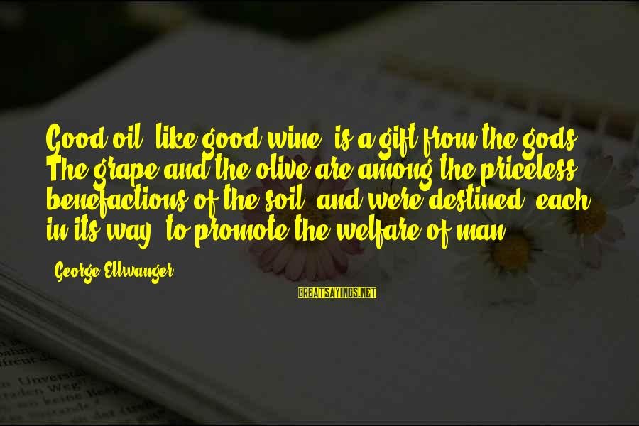 Oil Man Sayings By George Ellwanger: Good oil, like good wine, is a gift from the gods. The grape and the