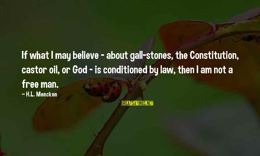 Oil Man Sayings By H.L. Mencken: If what I may believe - about gall-stones, the Constitution, castor oil, or God -