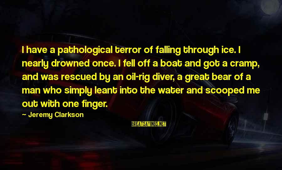 Oil Man Sayings By Jeremy Clarkson: I have a pathological terror of falling through ice. I nearly drowned once. I fell