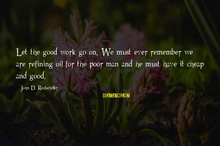 Oil Man Sayings By John D. Rockefeller: Let the good work go on. We must ever remember we are refining oil for