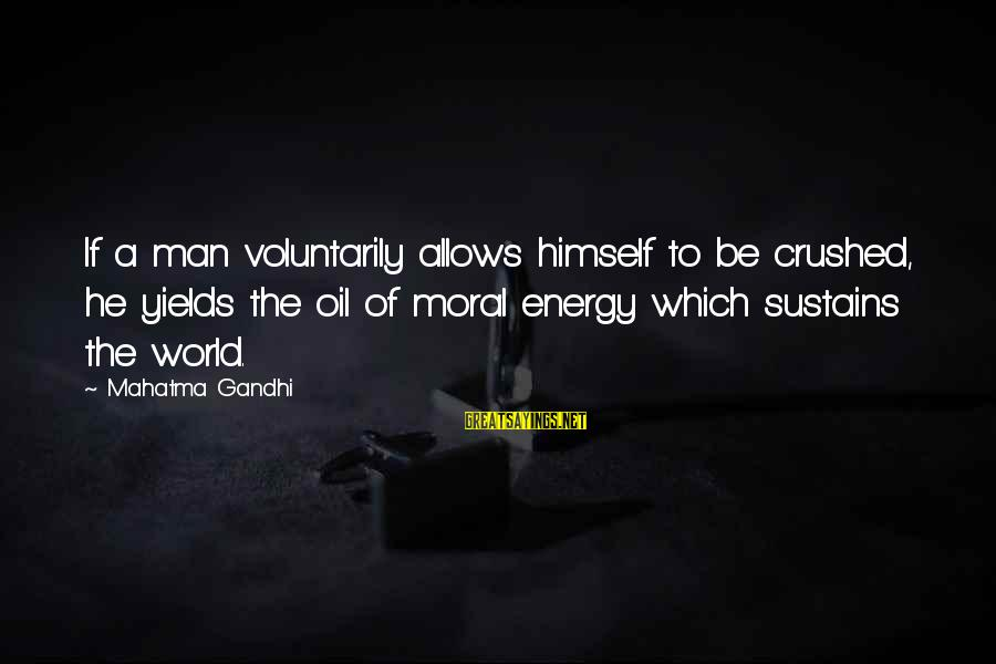 Oil Man Sayings By Mahatma Gandhi: If a man voluntarily allows himself to be crushed, he yields the oil of moral