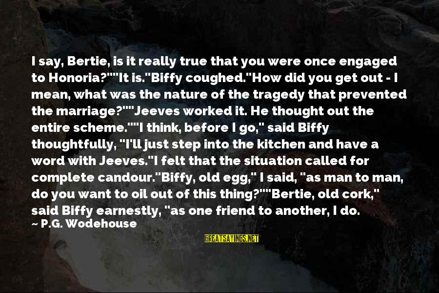 """Oil Man Sayings By P.G. Wodehouse: I say, Bertie, is it really true that you were once engaged to Honoria?""""""""It is.""""Biffy"""