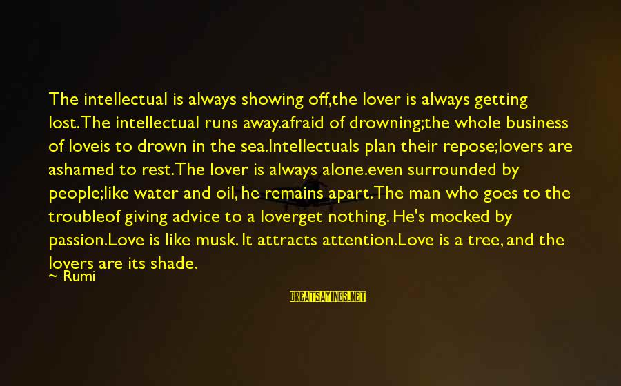 Oil Man Sayings By Rumi: The intellectual is always showing off,the lover is always getting lost.The intellectual runs away.afraid of