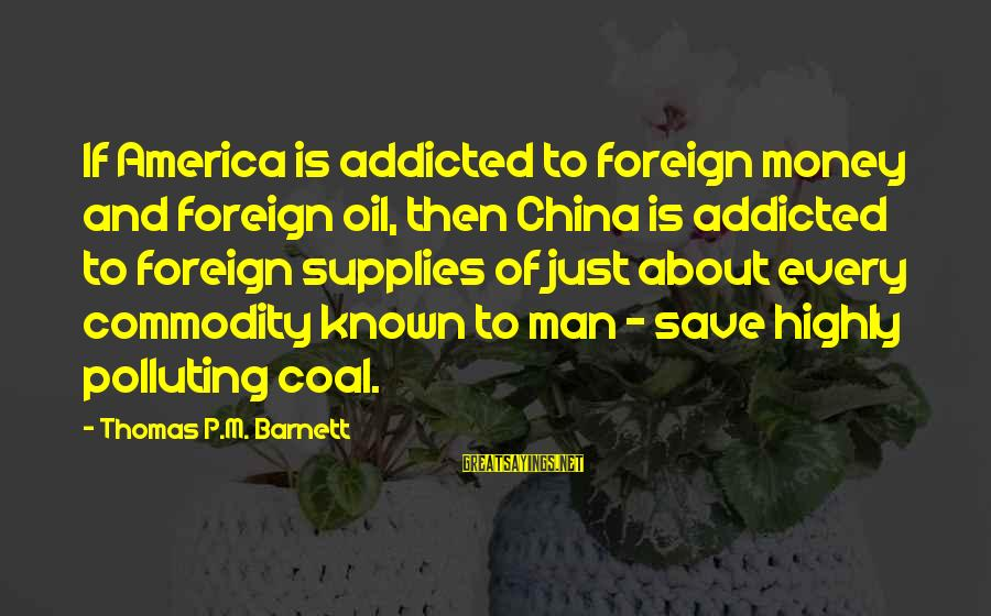 Oil Man Sayings By Thomas P.M. Barnett: If America is addicted to foreign money and foreign oil, then China is addicted to