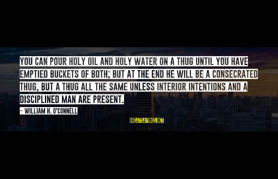 Oil Man Sayings By William H. O'Connell: You can pour holy oil and holy water on a thug until you have emptied