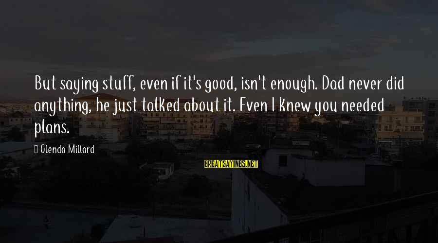 Oiliv Sayings By Glenda Millard: But saying stuff, even if it's good, isn't enough. Dad never did anything, he just