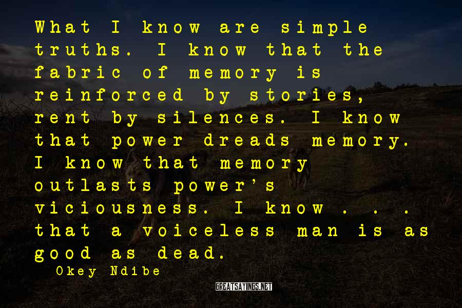 Okey Ndibe Sayings: What I know are simple truths. I know that the fabric of memory is reinforced
