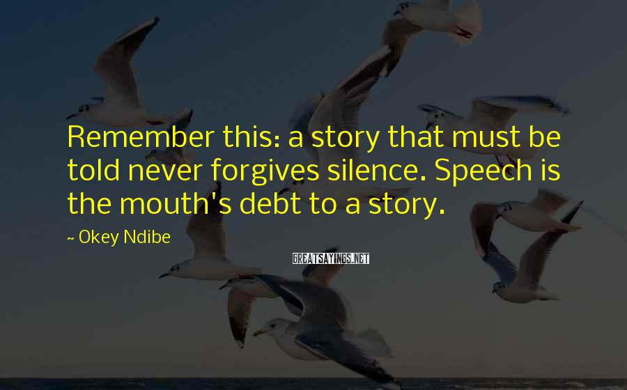 Okey Ndibe Sayings: Remember this: a story that must be told never forgives silence. Speech is the mouth's
