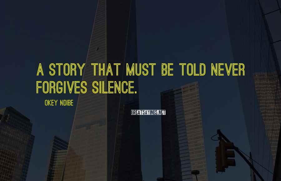 Okey Ndibe Sayings: A story that must be told never forgives silence.