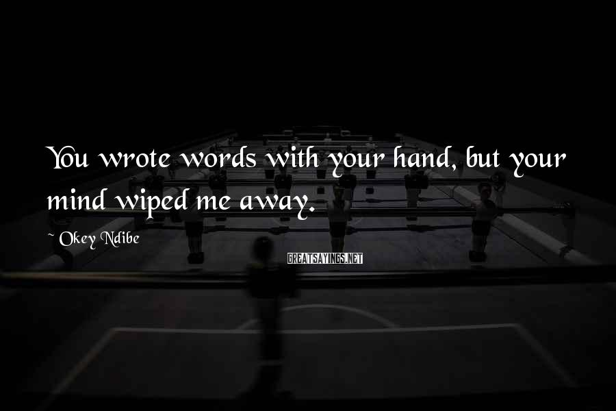 Okey Ndibe Sayings: You wrote words with your hand, but your mind wiped me away.